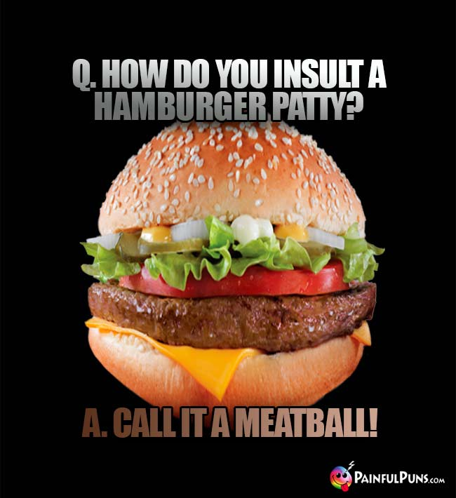 Q. How do you insult a hamburger patty? A. Call it a meatball!