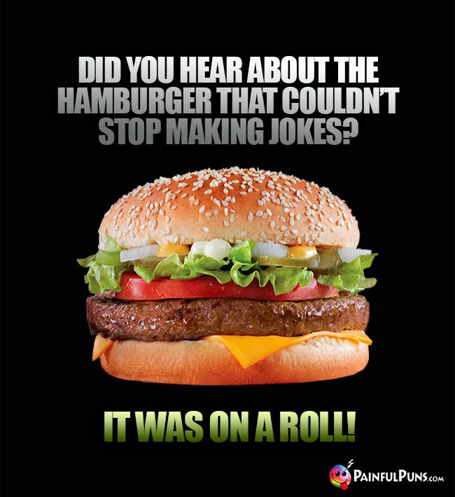 Did you hear about the hamburger that couldn't stop making jokes? It was on a roll!