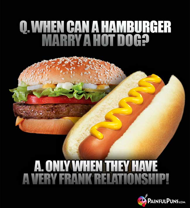 Q. When can a hamburger marry a hot dog? A. Only when they have a very frank relationship!