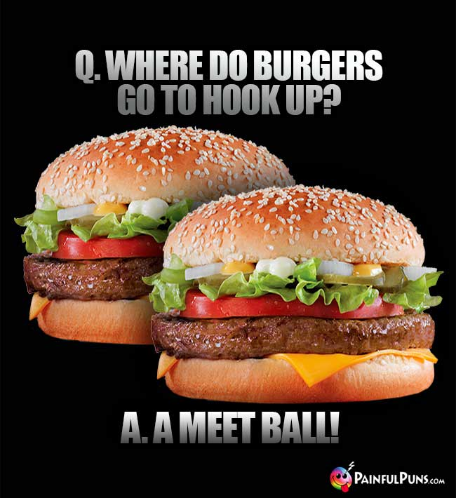 Q. Where do burgers go to hook up? A. A meat ball!