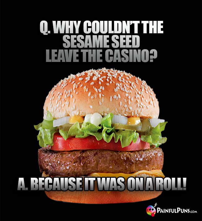 Q. Why couldn't the sesame seed leave the casino? A. Because it was on a roll!