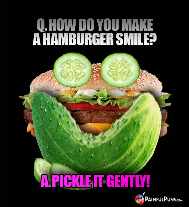 Q. How do you make a hamburger smile? A. Pickle it gently!