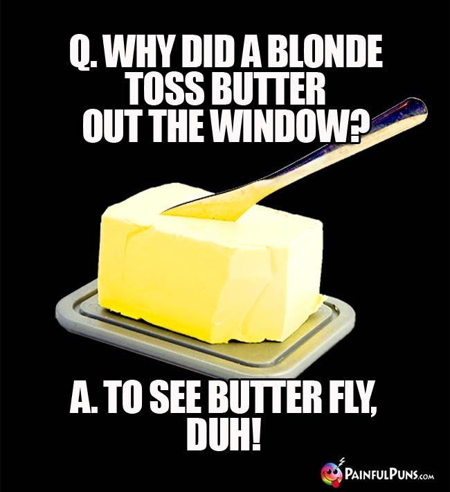 Q. Why did a blonde toss butter out the window? A. To see butter fly, duh!
