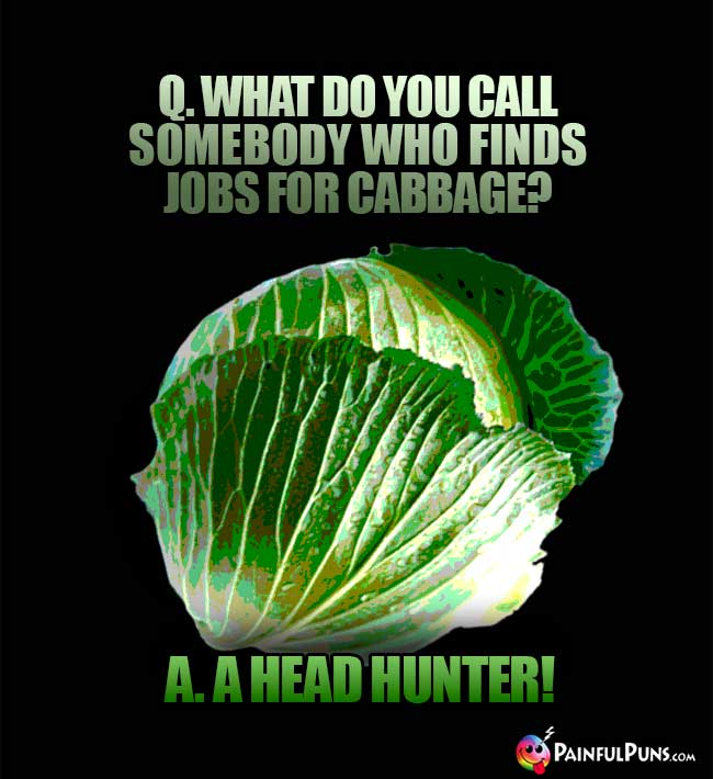 Q. What do you call somebody who finds jobs for cabbage? A. A head hunter!