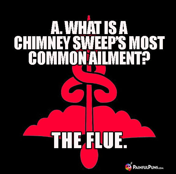 A. What is a chimney sweep's most common ailment? The Flue.