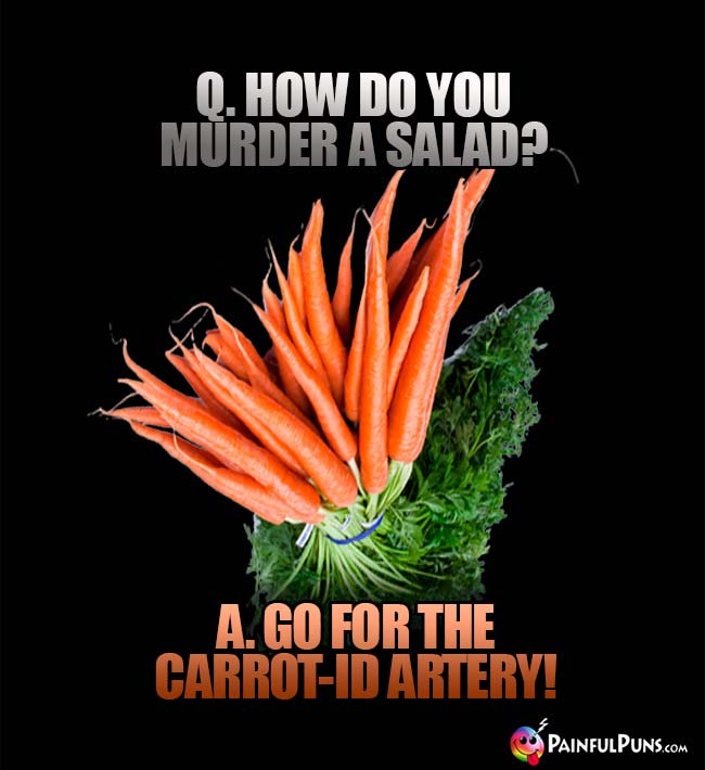 Q. How do you murder a salad? A. Go for the carrot-id artery!