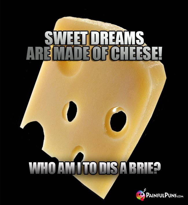 Sweet dreams are made of cheese1 Who am I to dis a brie?