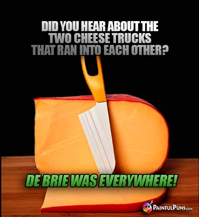 Did you hear about the two cheese trucks that ran into each other? De brie was everywhere!