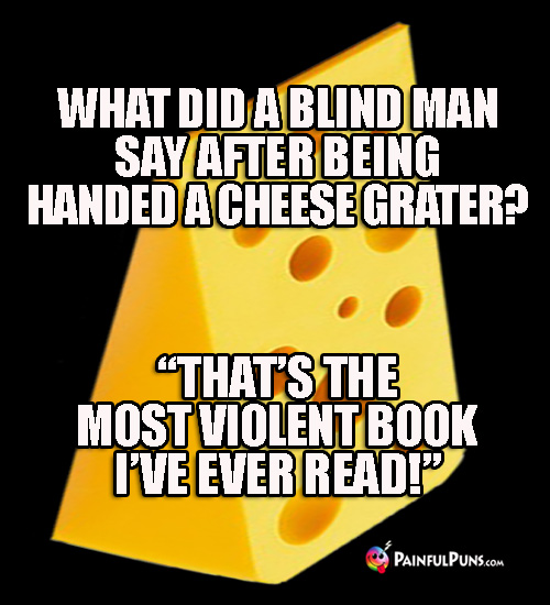 "What did a blind man say after being handed a cheese grater? ""That's the most violent book I've ever read!"""