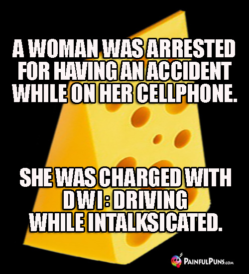 A woman was arrested for having an accident on her cellphone. She was charged with DWI: Driving While Intalksicated.