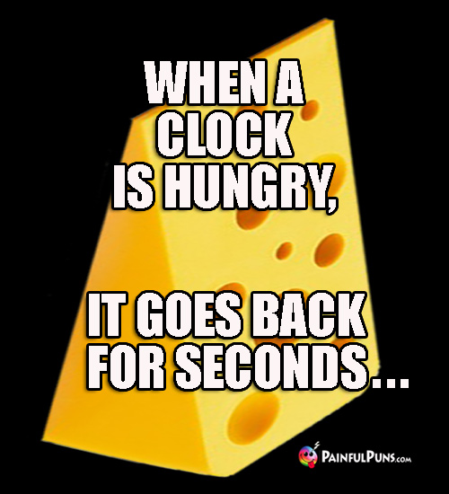 Cheesy Joke: When a clock is hungry, it goes back for seconds...