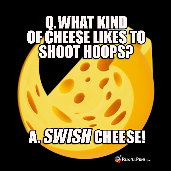 Q. What kind of cheese likes to shoot hoops? A. Swish cheese!