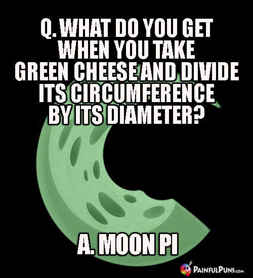 Q. What do you get when you take green cheese and divide its circumference by its diameter? A. Moon Pi