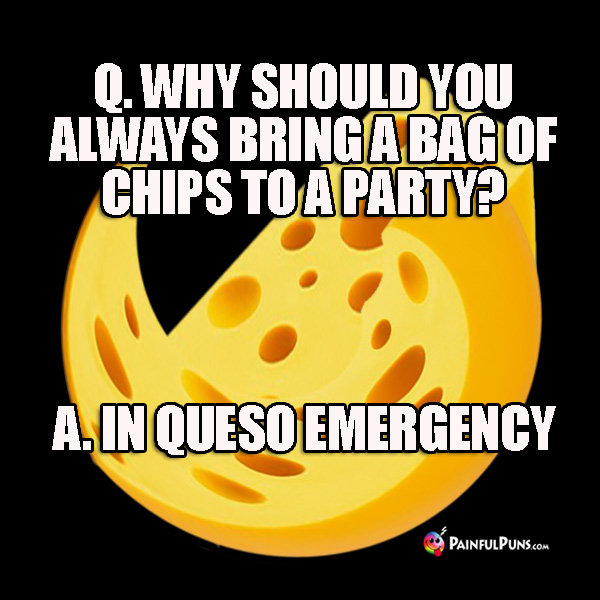 Q. Why should you always bring a bag of chips to a party? A. In queso emergency