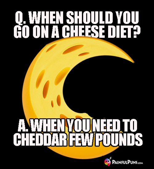 Q. When should you go on a cheese diet? A. When you need to cheddar few pounds