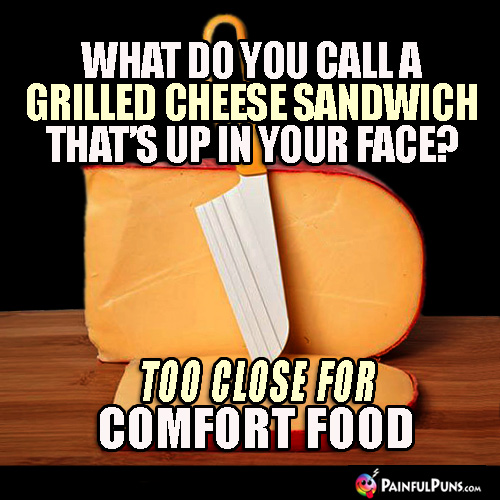 What do you call a grilled cheese sandwich that's up in your face? Too close for comfort food.