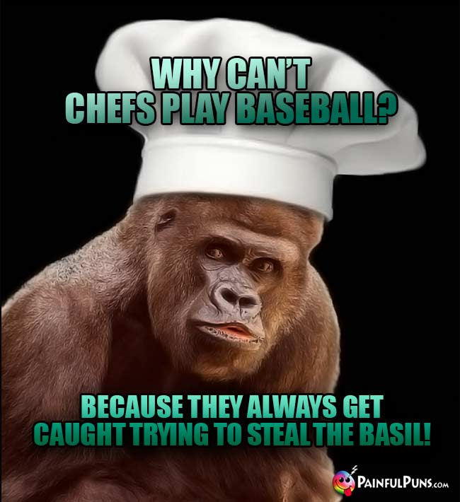 Why can't chefs play baseball? Because they always get caught trying to steal the basil!