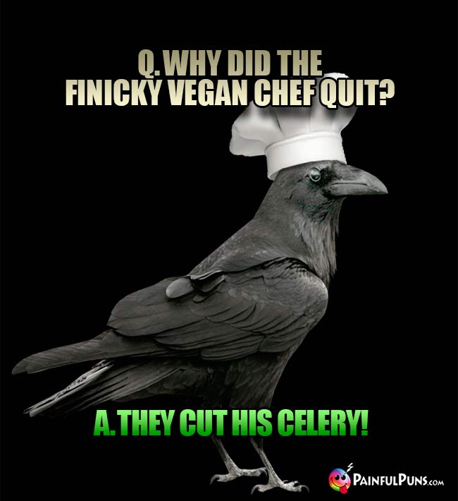 Q. Why did the finicy vegan chef quit? A. they cut his celery!