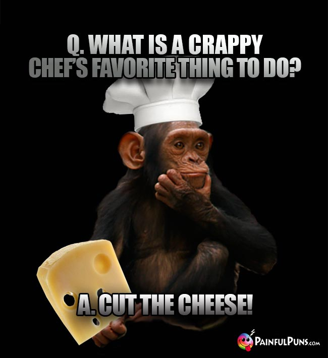 Q. What is a crappy chef's favorite thing to do? A Cut the cheese!
