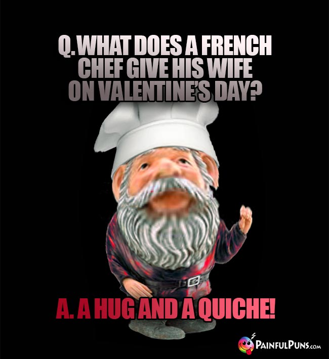 Q. What does a French chef give his wife on Valentine's Day? A. A hug and a quiche!
