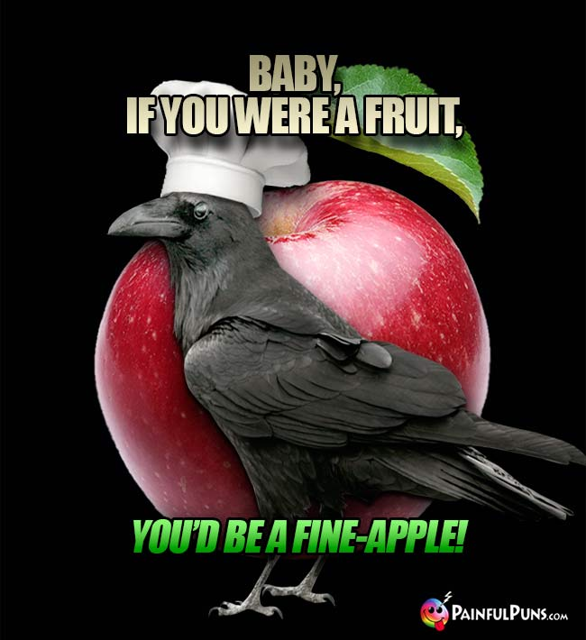 Crow Chef Says: Baby, if you were a fruit, you'd be a fine-apple!