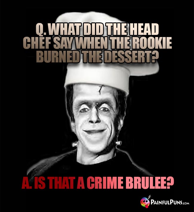 Q. What did the head chef say when the rookie burned the dessert? A. Is that a crime brulee?
