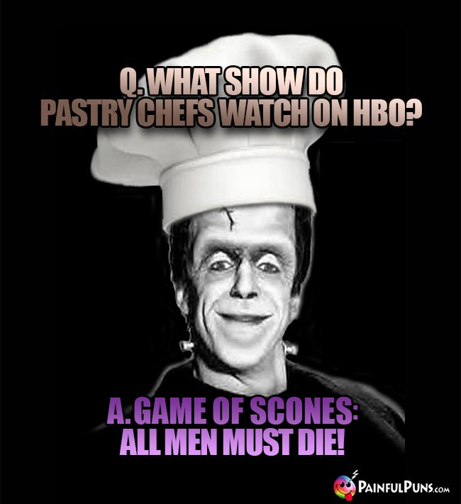 Q. What show do pastry chefs watch on HBO? A. Game of Scones: All Men Must Die!