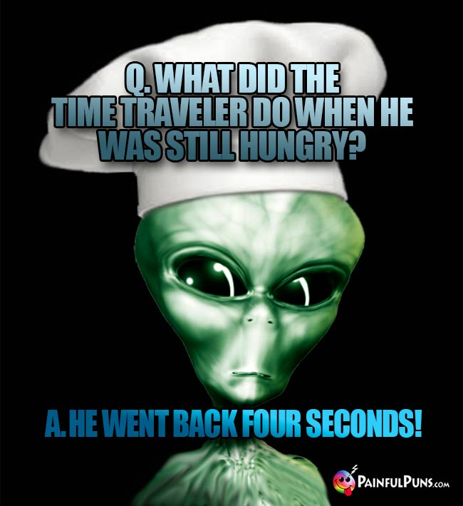 ET Chef Asks: What did the time traveler do when he was still hungry? A. He went back four seconds!