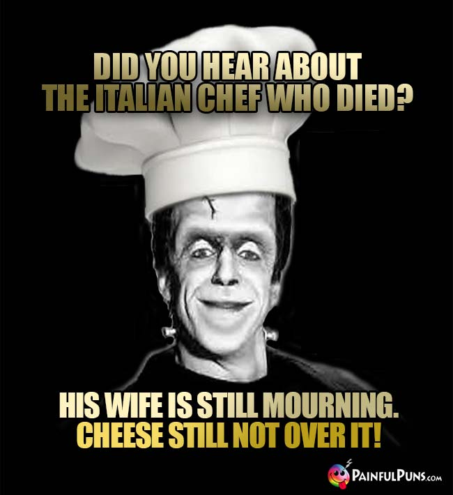 Did you hear about the Italian chef who died? His wife is still mourning. Cheese still not over it!