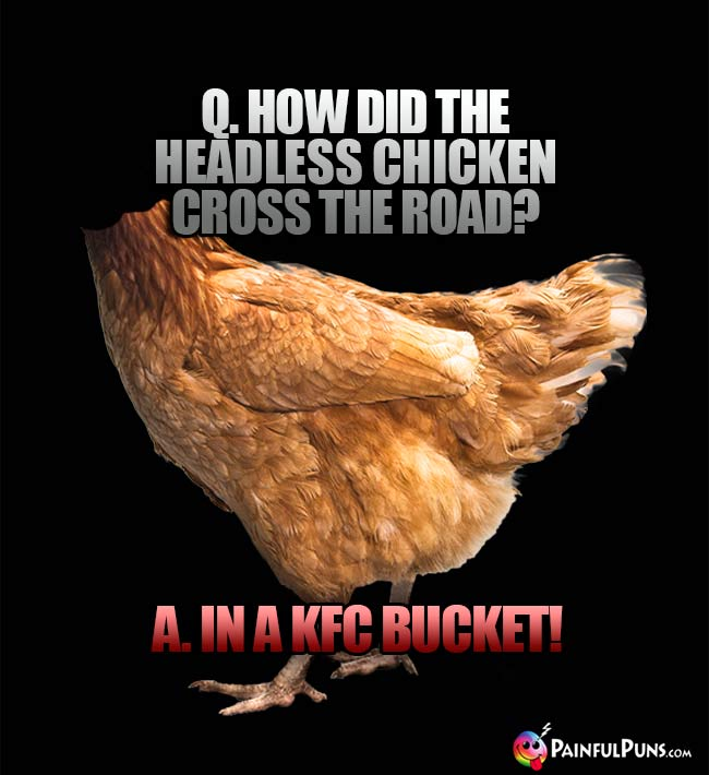 Q. How did the headless chicken cross the road? A. In a KFC bucket!