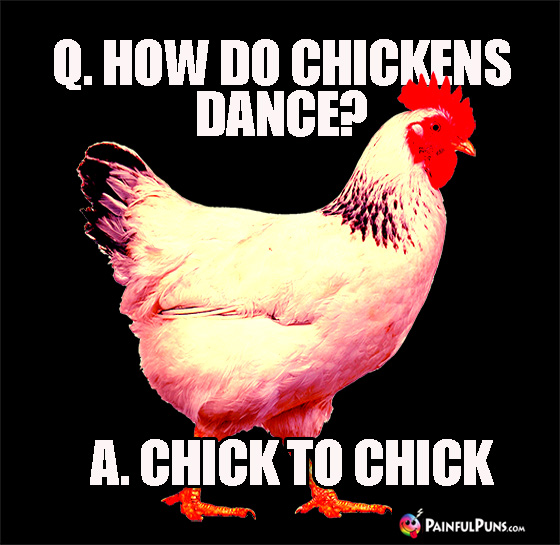 Q. How Do Chickens Dance? A. Chick to Chick