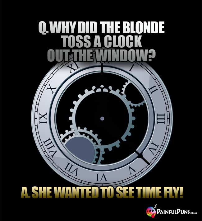 Q. Why did the blonde toss a clock out the window? A. She wanted to see time fly!