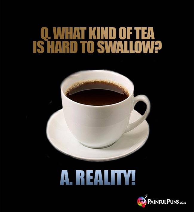 Q. What kind of tea is hard to swallow? A. Reality!