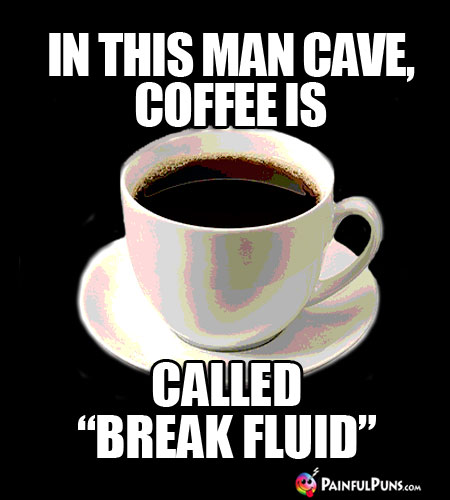 "Coffee Joke: In This Man Cave, Coffee Is Called ""Break Fluid"""