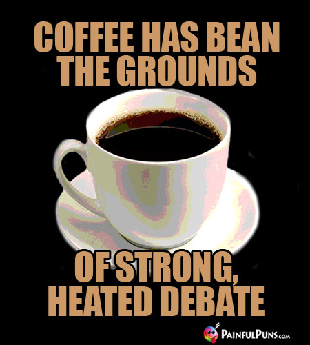 Java Joke: Coffee has bean the grounds of strong, heated debate.