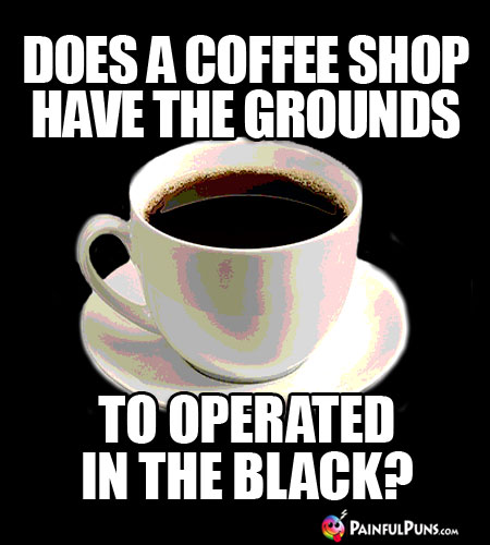 Java Joke: Does a coffee shop have the ground to operated in the black?