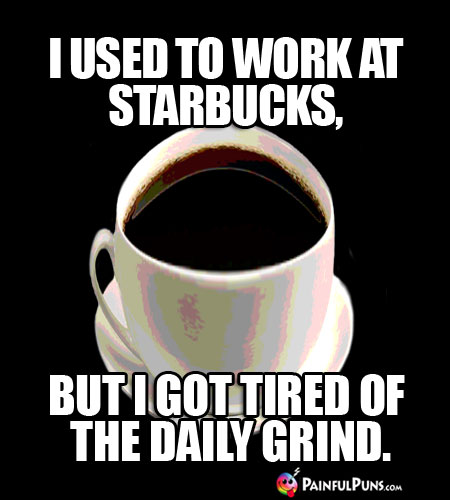 I used to work at Starbucks, but I got tired of the daily grind.