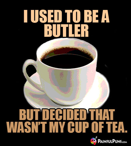 I used to be a butler, but decided that wasn't my cup of tea.