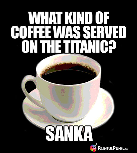 Java Joke: What kind of coffee was served on the Titanic? Sanka