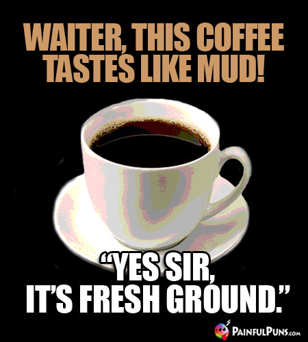 "Waiter, this coffee tastes like mud! ""Yes sir, it's fresh ground."""