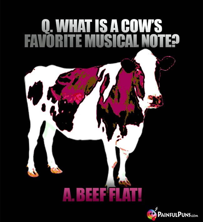 Q. What is a cow's favorite musical note? A. Beef Flat!