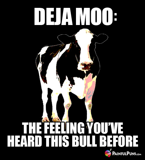 Deja Moo: The feeling you've heard this bull before.
