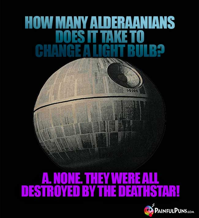 How many Alderaanians does it take a light bulb? A. None. They were all destroyed by the Deathstar!
