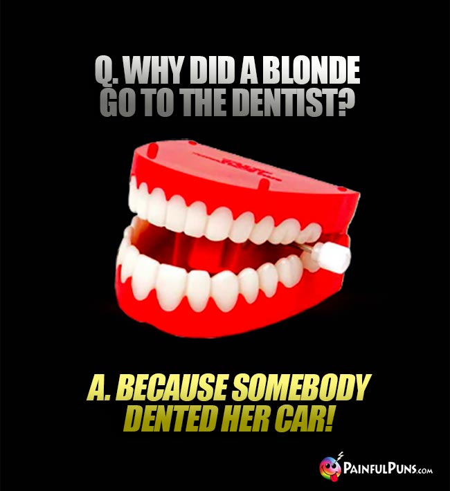 Q. Why did a blonde go to the dentist? A. Because somebody dented her car!