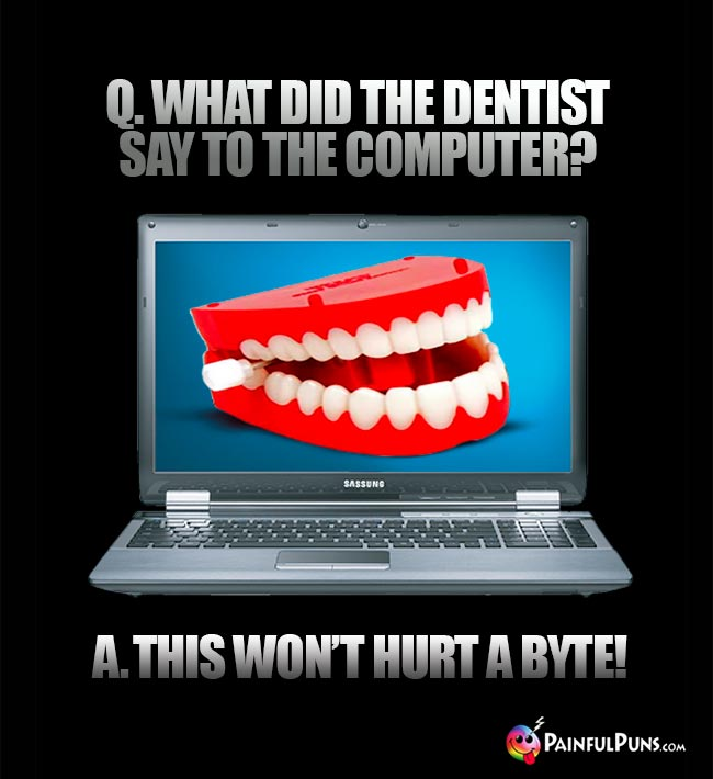 Q. What did the dentist say to the computer? A. This won't hurt a byte!