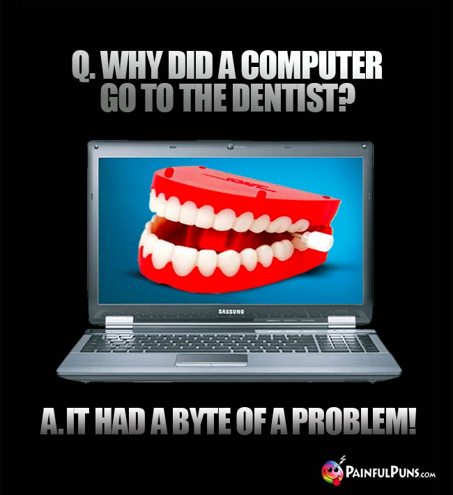 Q. Why did a computer go to the dentist? A. It had a byte of a problem!