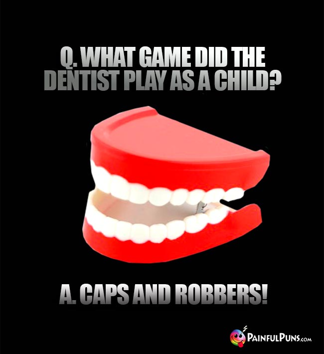 Q. What game did the dentist play as a child? A. Caps and robbers!