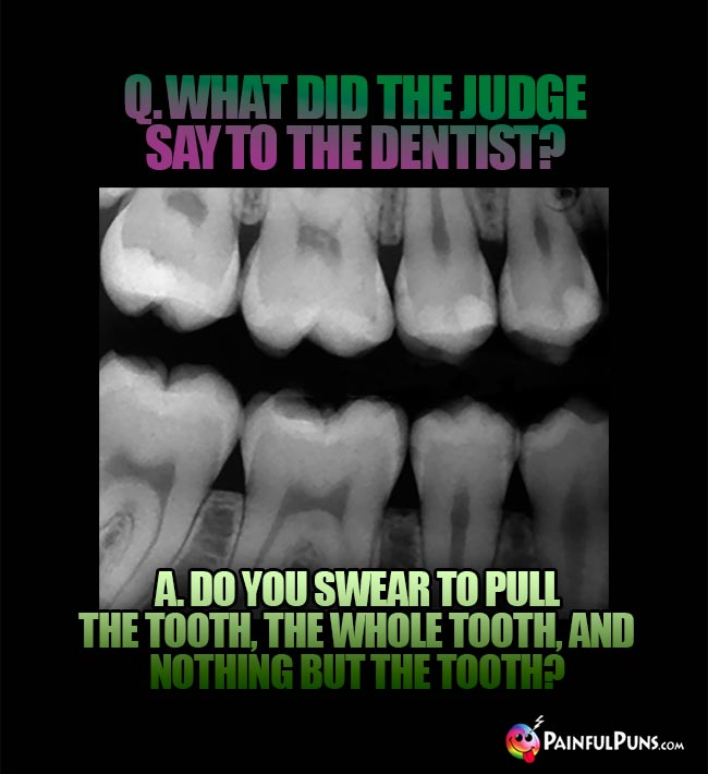 Q. What did the judge say to the dentist? A. Do you swear to pull the tooth, the whole tooth, and nothing but the tooth?