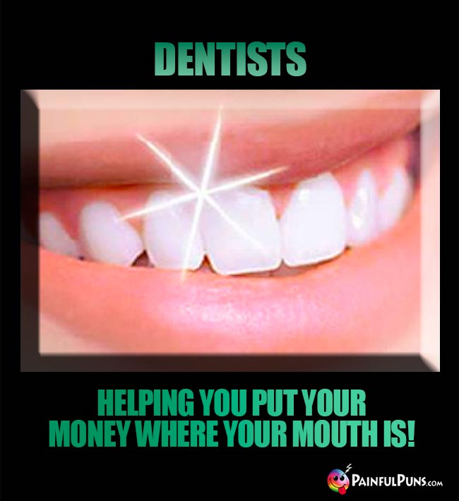 Dentists. Helping you put your money where your mouth is!