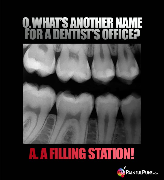 Q. What's another name for a dentist's office? A. A filling station!